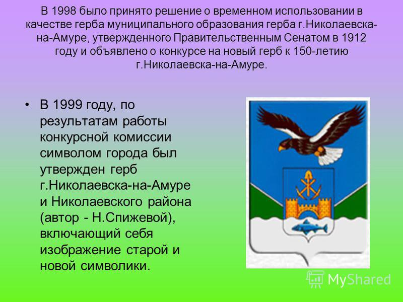 В 1998 было принято решение о временном использовании в качестве герба муниципального образования герба г.Николаевска- на-Амуре, утвержденного Правительственным Сенатом в 1912 году и объявлено о конкурсе на новый герб к 150-летию г.Николаевска-на-Аму