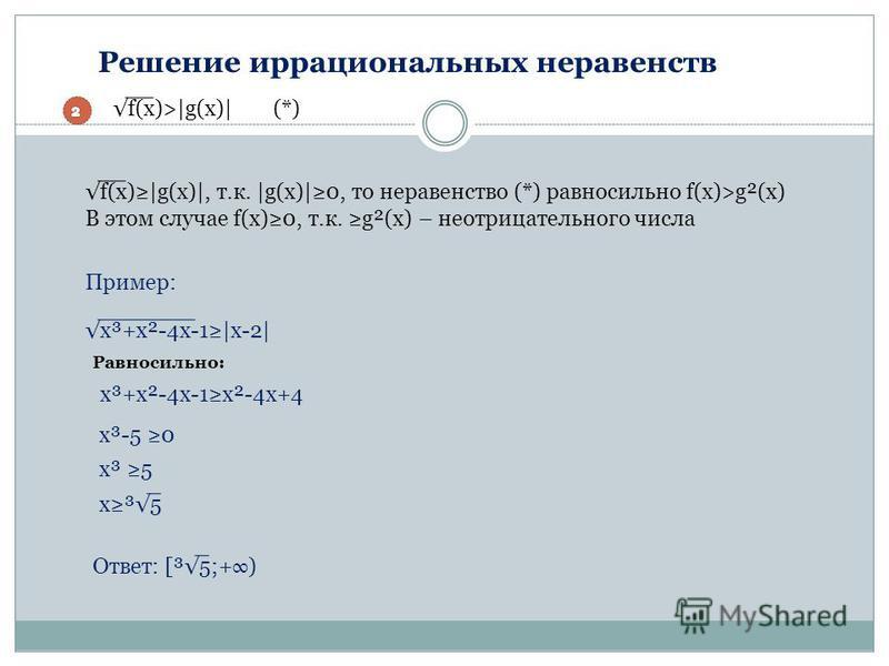 Решение иррациональных неравенств f(x)>|g(x)| f(x)|g(x)|, т.к. |g(x)|0, то неравенство (*) равносильно f(x)>g²(x) В этом случае f(x)0, т.к. g²(x) – неотрицательного числа (*) Пример: x³+x²-4x-1|x-2| x³-5 0 x³+x²-4x-1x²-4x+4 x³ 5 Равносильно: Ответ: [
