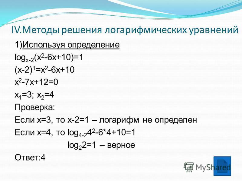 IV.Методы решения логарифмических уравнений 1)Используя определение log x-2 (x 2 -6x+10)=1 (x-2) 1 =x 2 -6x+10 x 2 -7x+12=0 x 1 =3; x 2 =4 Проверка: Если x=3, то x-2=1 – логарифм не определен Если х=4, то log 4-2 4 2 -6*4+10=1 log 2 2=1 – верное Отве