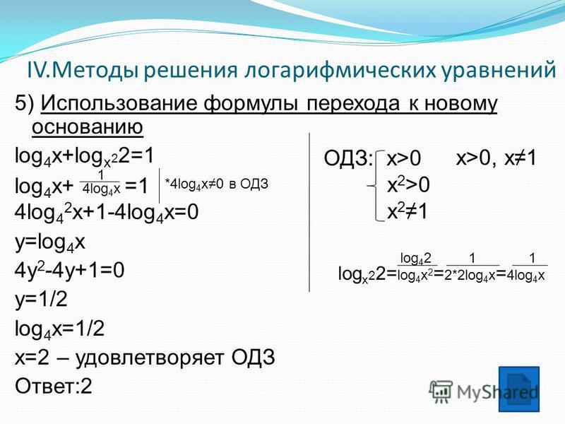 IV.Методы решения логарифмических уравнений 5) Использование формулы перехода к новому основанию log 4 x+log x 2 2=1 1 log 4 x+ 4log 4 x =1 4log 4 2 x+1-4log 4 x=0 y=log 4 x 4y 2 -4y+1=0 y=1/2 log 4 x=1/2 x=2 – удовлетворяет ОДЗ Ответ:2 ОДЗ: x>0 x 2