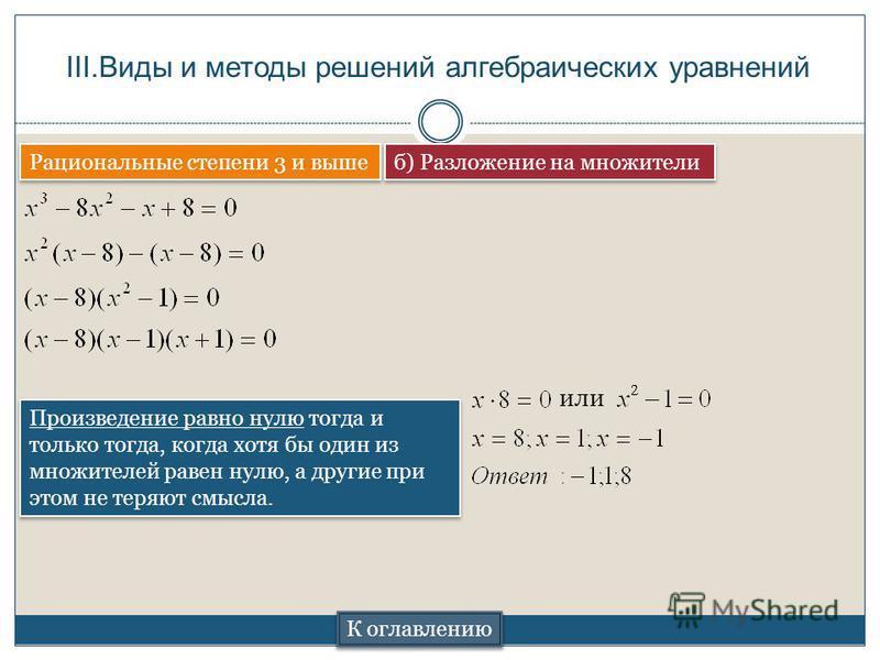 III.Виды и методы решений алгебраических уравнений Рациональные степени 3 и выше К оглавлению б) Разложение на множители Произведение равно нулю тогда и только тогда, когда хотя бы один из множителей равен нулю, а другие при этом не теряют смысла. ил