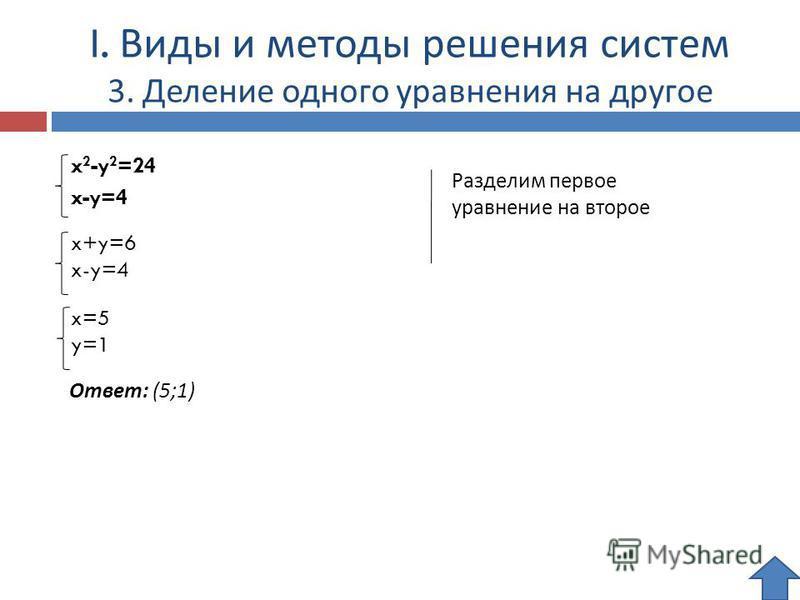 I. Виды и методы решения систем 3. Деление одного уравнения на другое x 2 -y 2 =24 x-y=4 Разделим первое уравнение на второе Ответ: (5;1) x+y=6 x-y=4 x=5 y=1