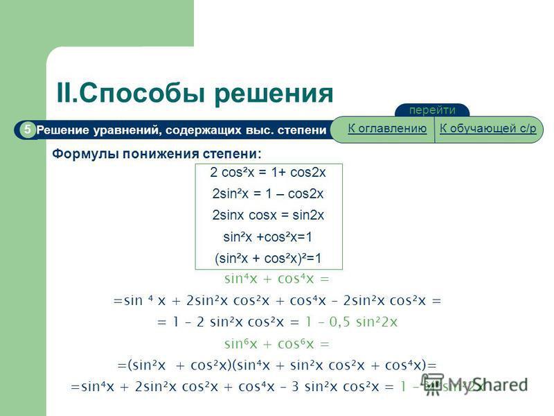 Решение уравнений, содержащих выс. степени 5 II.Способы решения перейти Формулы понижения степени: 2 cos²x = 1+ cos2x 2sin²x = 1 – cos2x 2sinx cosx = sin2x sin²x +cos²x=1 (sin²x + cos²x)²=1 sinx + cosx = =sin x + 2sin²x cos²x + cosx – 2sin²x cos²x =