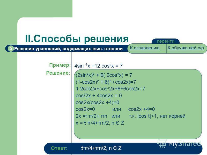 Решение уравнений, содержащих выс. степени 5 II.Способы решения перейти Пример: Решение: 4sin x +12 cos²x = 7 (2sin²x)² + 6( 2cos²x) = 7 (1-cos2x)² + 6(1+cos2x)=7 1-2cos2x+cos²2x+6+6cos2x=7 cos²2x + 4cos2x = 0 cos2x(cos2x +4)=0 cos2x=0 или сos2x +4=0