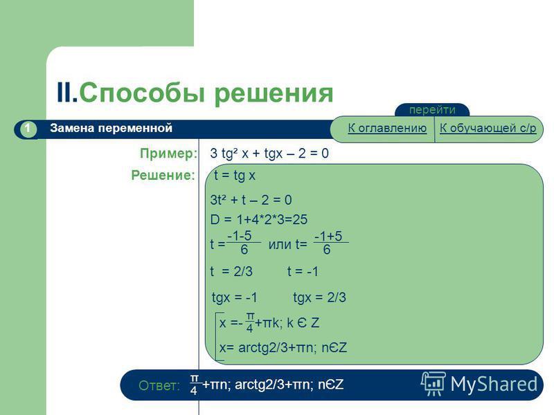 II.Способы решения К оглавлениюК обучающей с/р перейти Замена переменной 1 3 tg² x + tgx – 2 = 0 Пример: Решение: t = tg x 3t² + t – 2 = 0 D = 1+4*2*3=25 t = 2/3 t = -1 t = или t= -1-5 66 -1+5 tgx = -1 tgx = 2/3 x =- +πk; k Є Z x= arctg2/3+πn; nЄZ π4