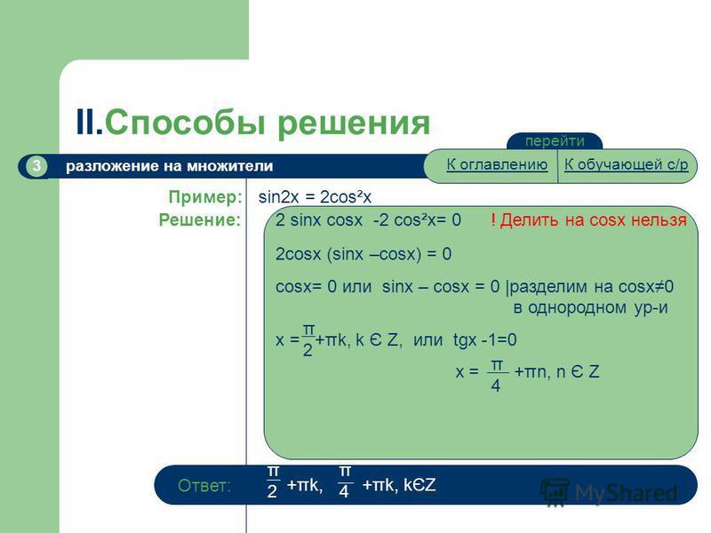 перейти II.Способы решения разложение на множители 3 sin2x = 2cos²x Пример: Решение: 2 sinx cosx -2 cos²x= 0 ! Делить на cosx нельзя 2cosx (sinx –cosx) = 0 cosx= 0 или sinx – cosx = 0 |разделим на cosx0 в однородном ур-и x = +πk, k Є Z, или tgx -1=0
