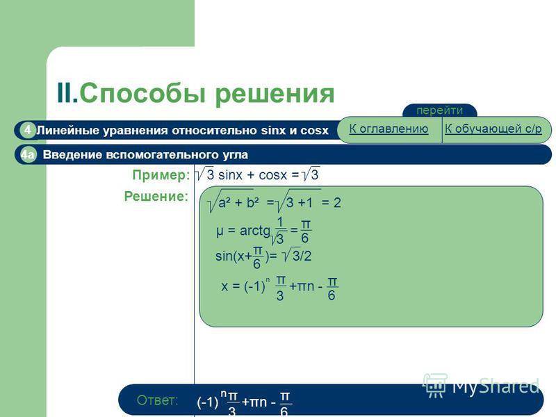 II.Способы решения перейти Линейные уравнения относительно sinx и cosx 4 4a Введение вспомогательного угла 3 sinx + cosx = 3 Пример: Решение: a² + b² = 3 +1 = 2 μ = arctg = 1313 π6π6 π6π6 sin(x+ )= 3/2 x = (-1) +πn - π6π6 π3π3 n Ответ: (-1) +πn - n π