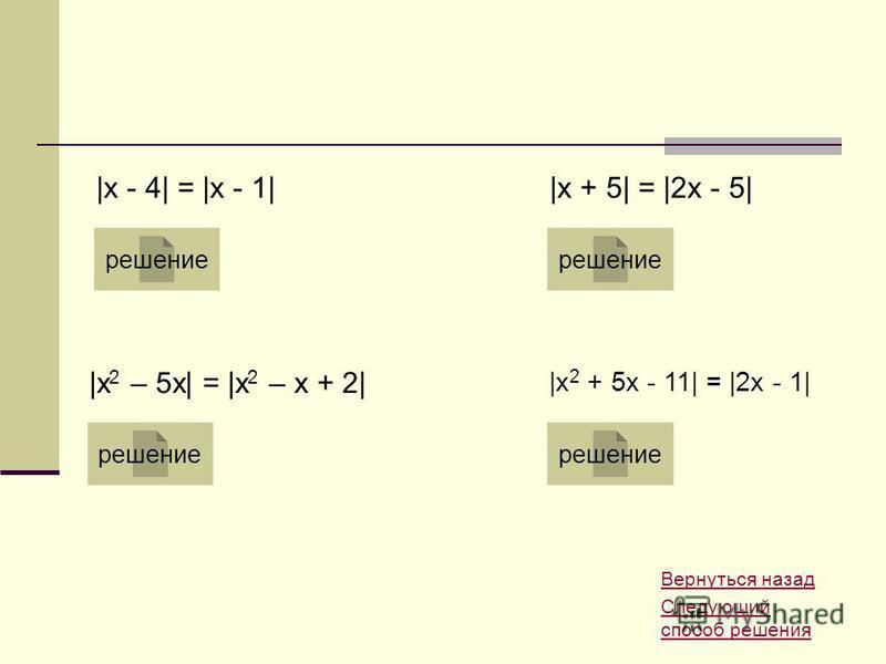 Вернуться назад Следующий способ решения |x - 4| = |x - 1| решение |x + 5| = |2x - 5| решение |x 2 – 5x| = |x 2 – x + 2| решение |x 2 + 5x - 11| = |2x - 1| решение