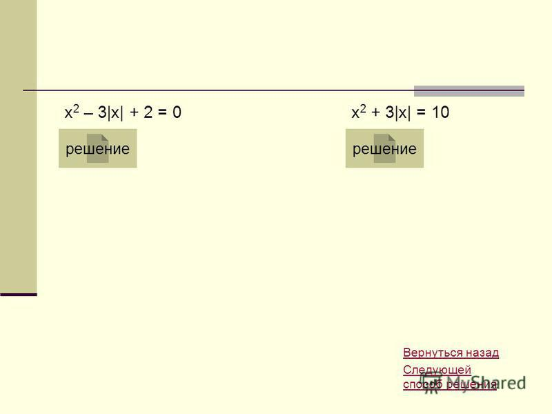 x 2 – 3|x| + 2 = 0 решение x 2 + 3|x| = 10 решение Вернуться назад Следующей способ решения