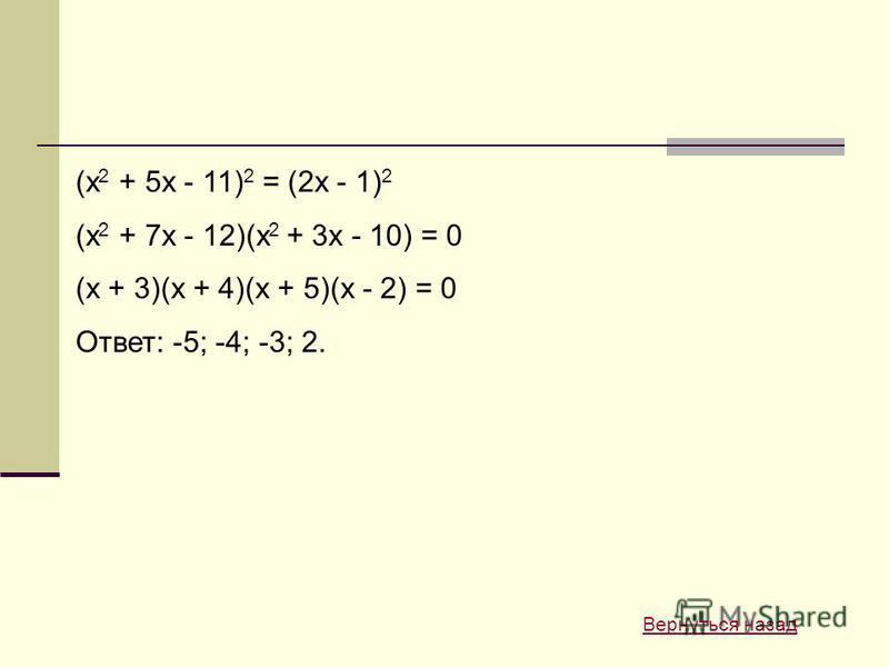 (x 2 + 5x - 11) 2 = (2x - 1) 2 (x 2 + 7x - 12)(x 2 + 3x - 10) = 0 (x + 3)(x + 4)(x + 5)(x - 2) = 0 Ответ: -5; -4; -3; 2. Вернуться назад