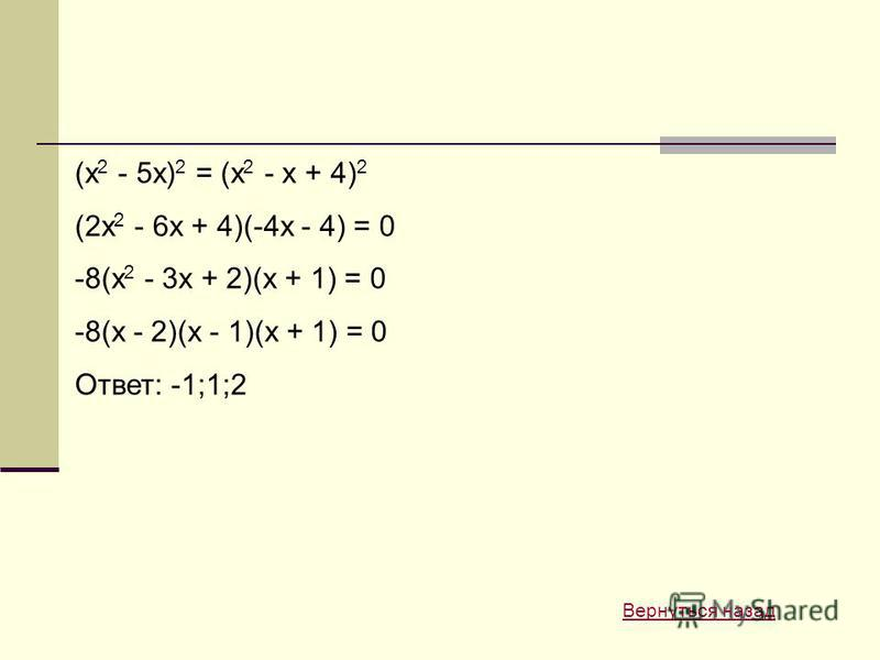 (x 2 - 5x) 2 = (x 2 - x + 4) 2 (2x 2 - 6x + 4)(-4x - 4) = 0 -8(x 2 - 3x + 2)(x + 1) = 0 -8(x - 2)(x - 1)(x + 1) = 0 Ответ: -1;1;2 Вернуться назад