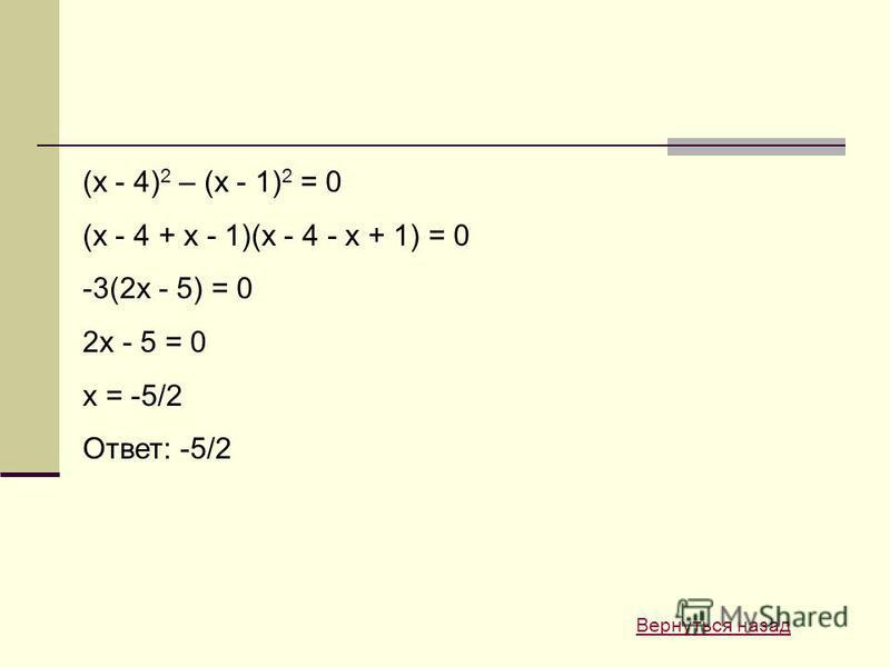 (x - 4) 2 – (x - 1) 2 = 0 (x - 4 + x - 1)(x - 4 - x + 1) = 0 -3(2x - 5) = 0 2x - 5 = 0 x = -5/2 Ответ: -5/2