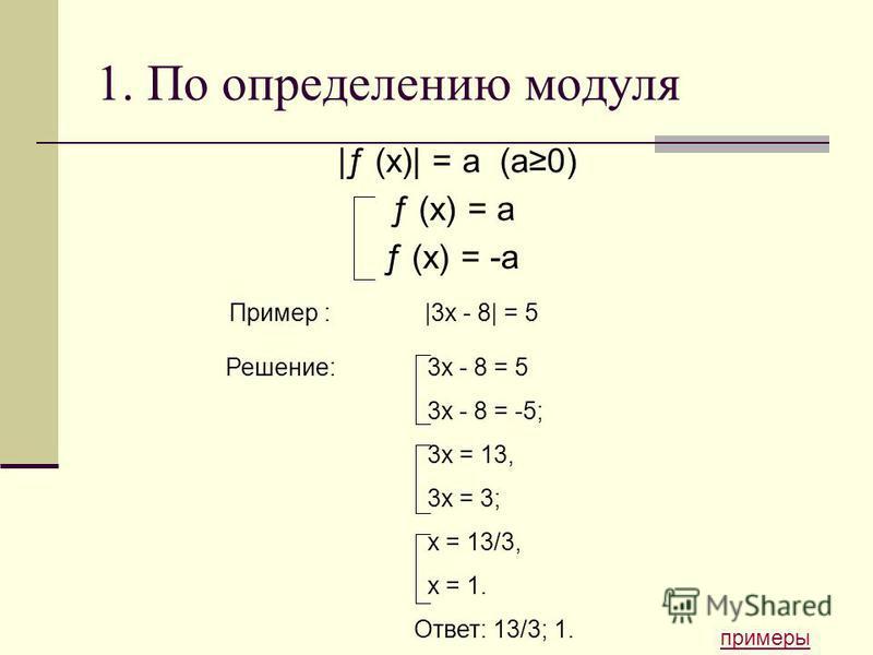 1. По определению модуля |ƒ (x)| = a (а 0) примеры Пример : |3x - 8| = 5 Решение: 3x - 8 = 5 3x - 8 = -5; 3x = 13, 3x = 3; x = 13/3, x = 1. Ответ: 13/3; 1. ƒ (x) = a ƒ (x) = -a