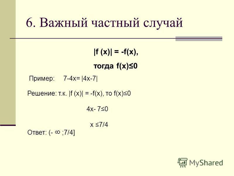 6. Важный частный случай |f (x)| = -f(x), тогда f(x)0 Пример: 7-4x= |4x-7| Решение: т.к. |f (x)| = -f(x), то f(x)0 4x- 70 x 7/4 Ответ: (- ;7/4] 8
