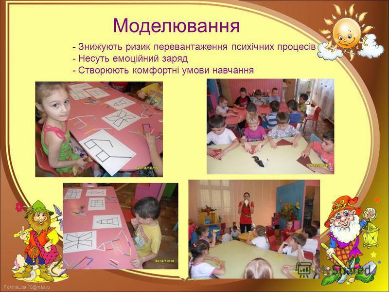 FokinaLida.75@mail.ru - Знижують ризик перевантаження психічних процесів - Несуть емоційний заряд - Створюють комфортні умови навчання Моделювання