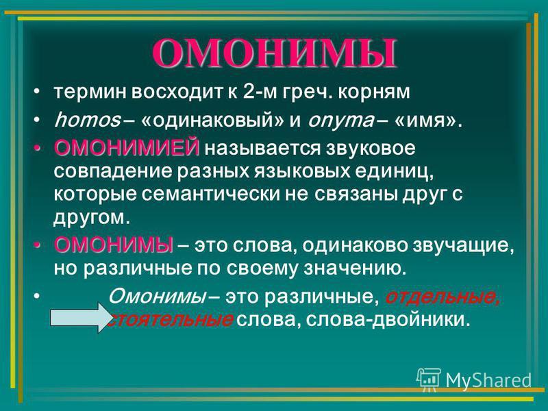 ОМОНИМЫ термин восходит к 2-м греч. корням homos – «одинаковый» и onyma – «имя». ОМОНИМИЕЙОМОНИМИЕЙ называется звуковое совпадение разных языковых единиц, которые семантически не связаны друг с другом. ОМОНИМЫОМОНИМЫ – это слова, одинаково звучащие,