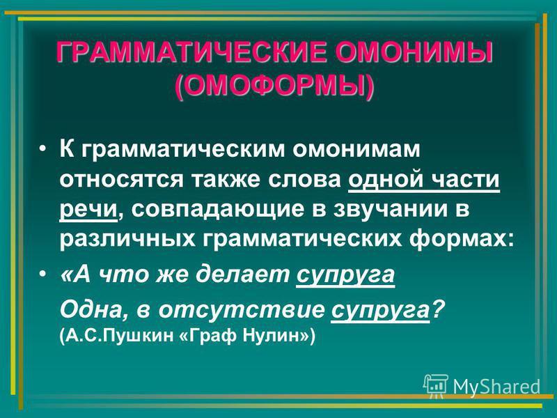 ГРАММАТИЧЕСКИЕ ОМОНИМЫ (ОМОФОРМЫ) К грамматическим омонимам относятся также слова одной части речи, совпадающие в звучании в различных грамматических формах: «А что же делает супруга Одна, в отсутствие супруга? (А.С.Пушкин «Граф Нулин»)