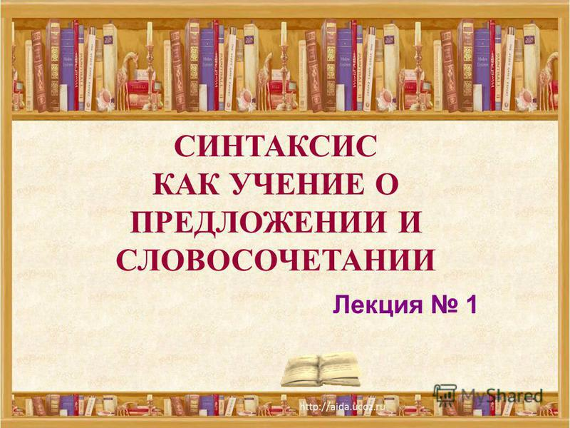 СИНТАКСИС КАК УЧЕНИЕ О ПРЕДЛОЖЕНИИ И СЛОВОСОЧЕТАНИИ Лекция 1