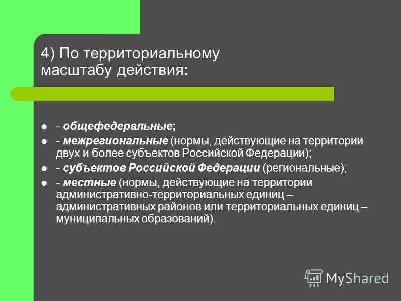 4) По территориальному масштабу действия: - общефедеральные; - межрегиональные (нормы, действующие на территории двух и более субъектов Российской Федерации); - субъектов Российской Федерации (региональные); - местные (нормы, действующие на территори