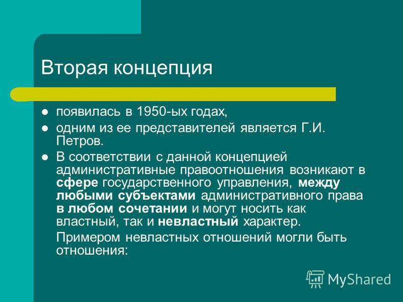Вторая концепция появилась в 1950-ых годах, одним из ее представителей является Г.И. Петров. В соответствии с данной концепцией административные правоотношения возникают в сфере государственного управления, между любыми субъектами административного п