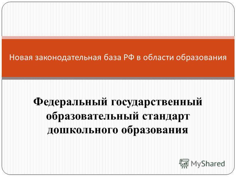 Новая законодательная база РФ в области образования Федеральный государственный образовательный стандарт дошкольного образования