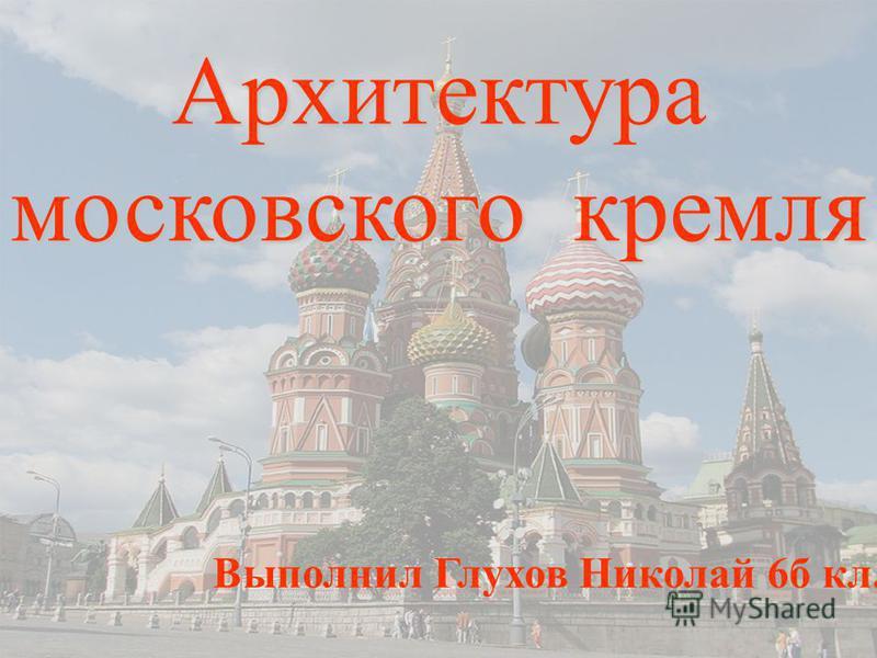 Архитектура московского кремля Выполнил Глухов Николай 6 б кл.