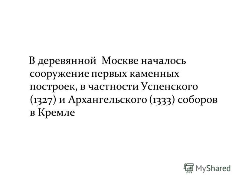 В деревянной Москве началось сооружение первых каменных построек, в частности Успенского (1327) и Архангельского (1333) соборов в Кремле