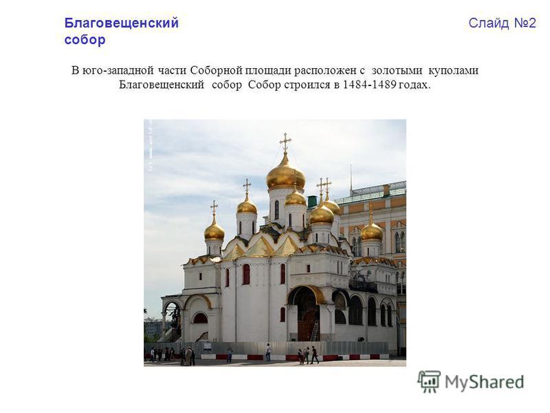 В юго-западной части Соборной площади расположен с золотыми куполами Благовещенский собор Собор строился в 1484-1489 годах. Благовещенский собор Слайд 2