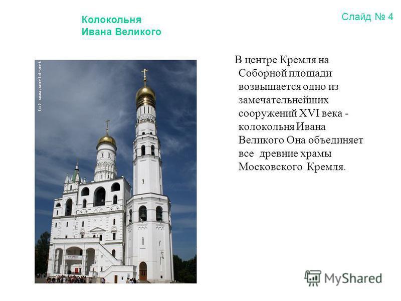 В центре Кремля на Соборной площади возвышается одно из замечательнейших сооружений XVI века - колокольня Ивана Великого Она объединяет все древние храмы Московского Кремля. Колокольня Ивана Великого Слайд 4