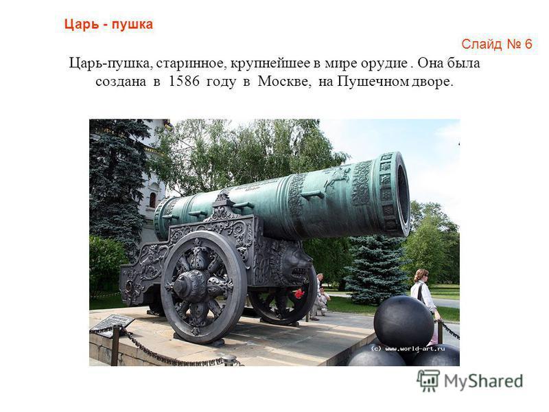 Царь-пушка, старинное, крупнейшее в мире орудие. Она была создана в 1586 году в Москве, на Пушечном дворе. Царь - пушка Слайд 6