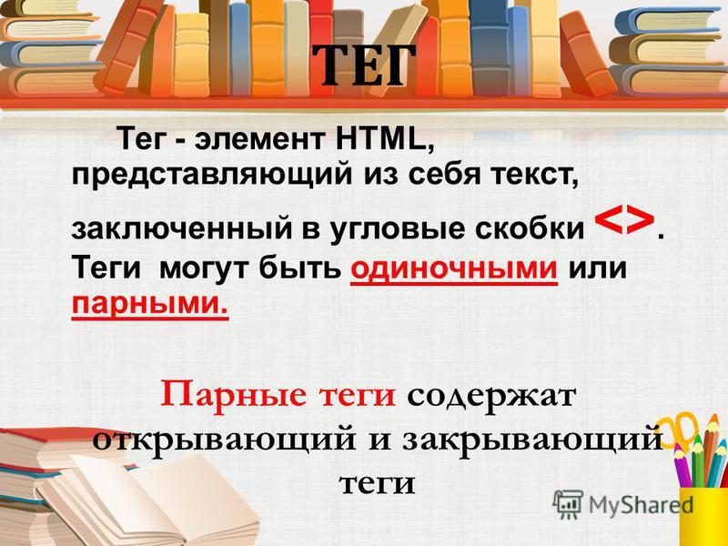 ТЕГ Тег - элемент HTML, представляющий из себя текст, заключенный в угловые скобки <>. Теги могут быть одиночными или парными. Парные теги содержат открывающий и закрывающий теги