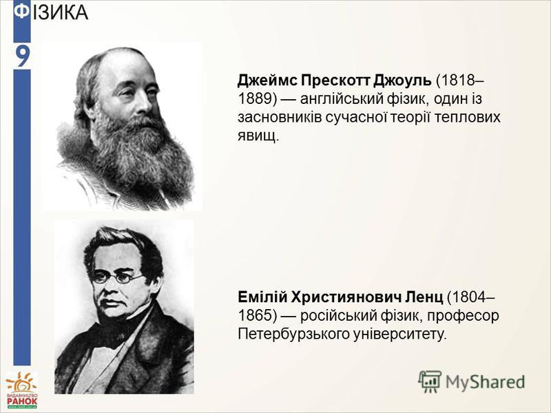 Джеймс Прескотт Джоуль (1818– 1889) англійський фізик, один із засновників сучасної теорії теплових явищ. Емілій Християнович Ленц (1804– 1865) російський фізик, професор Петербурзького університету.