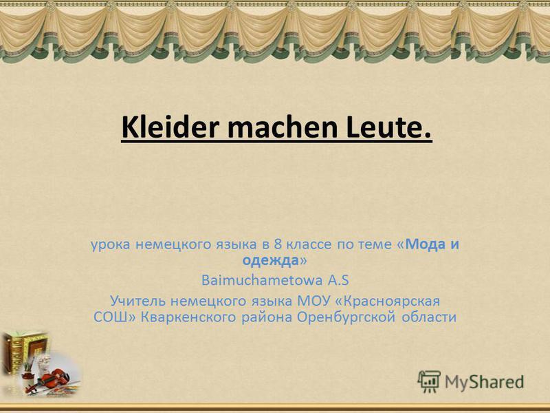 Kleider machen Leute. урока немецкого языка в 8 классе по теме «Мода и одежда» Baimuchametowa A.S Учитель немецкого языка МОУ «Красноярская СОШ» Кваркенского района Оренбургской области
