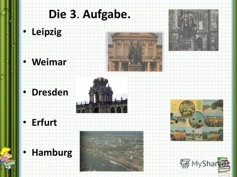 Die 3. Aufgabe. Leipzig Weimar Dresden Erfurt Hamburg