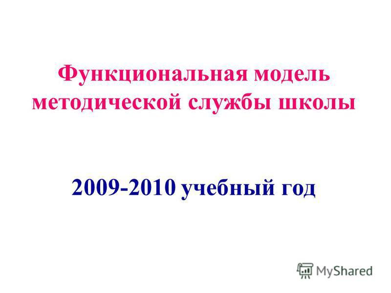 Функциональная модель методической службы школы 2009-2010 учебный год