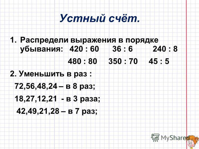 Устный счёт. 1. Распредели выражения в порядке убывания: 420 : 60 36 : 6 240 : 8 480 : 80 350 : 70 45 : 5 2. Уменьшить в раз : 72,56,48,24 – в 8 раз; 18,27,12,21 - в 3 раза; 42,49,21,28 – в 7 раз;