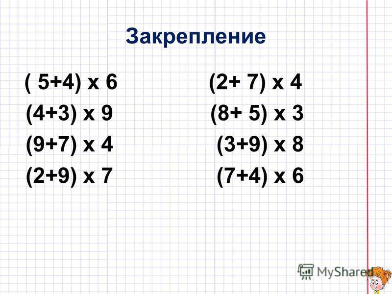 Закрепление ( 5+4) х 6 (2+ 7) х 4 (4+3) х 9 (8+ 5) х 3 (9+7) х 4 (3+9) х 8 (2+9) х 7 (7+4) х 6
