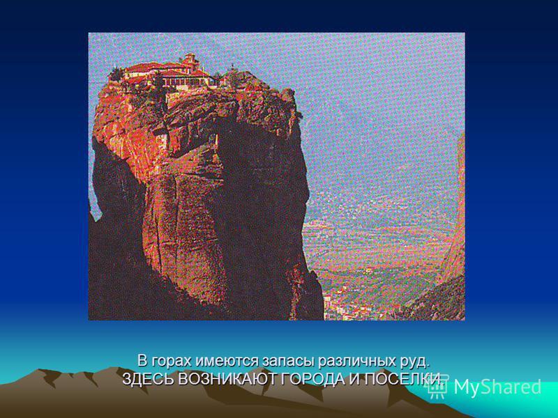 В горах имеются запасы различных руд. ЗДЕСЬ ВОЗНИКАЮТ ГОРОДА И ПОСЕЛКИ.
