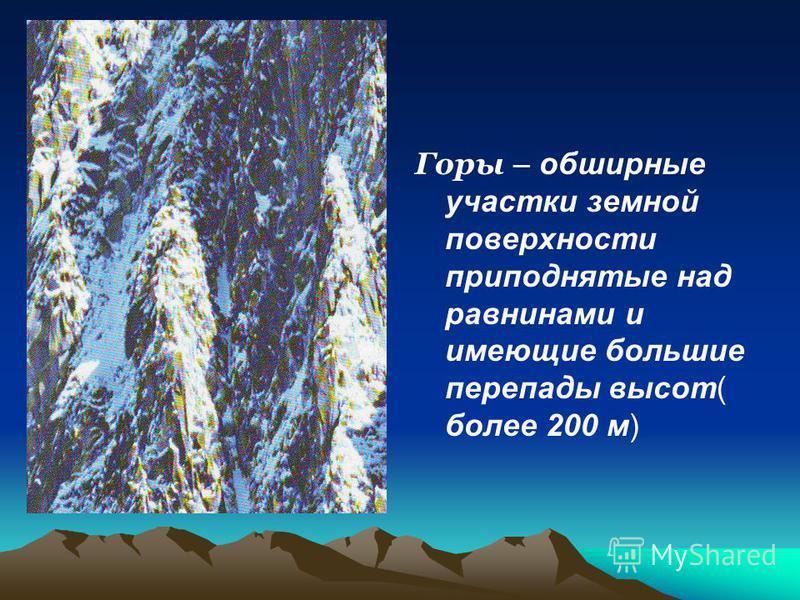 Горы – обширные участки земной поверхности приподнятые над равнинами и имеющие большие перепады высот( более 200 м)