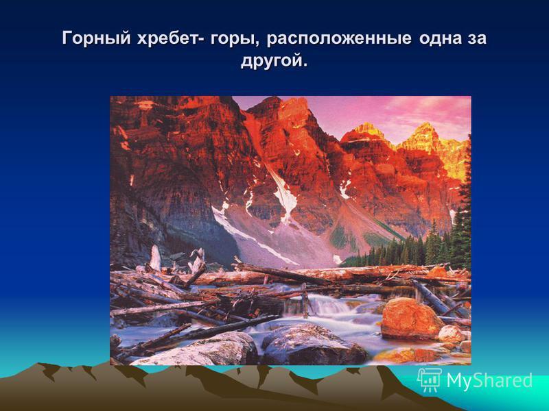 Горный хребет- горы, расположенные одна за другой.