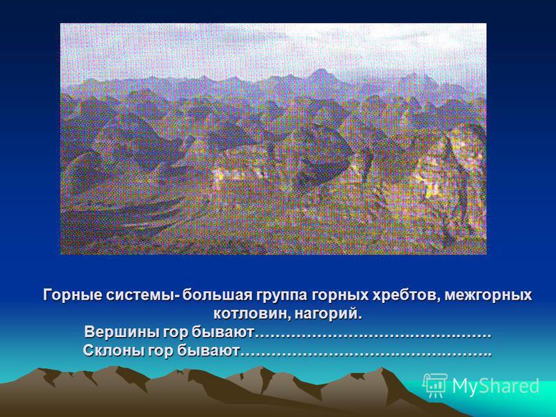 Горные системы- большая группа горных хребтов, межгорных котловин, нагорий. Вершины гор бывают………………………………………. Склоны гор бывают………………………………………….