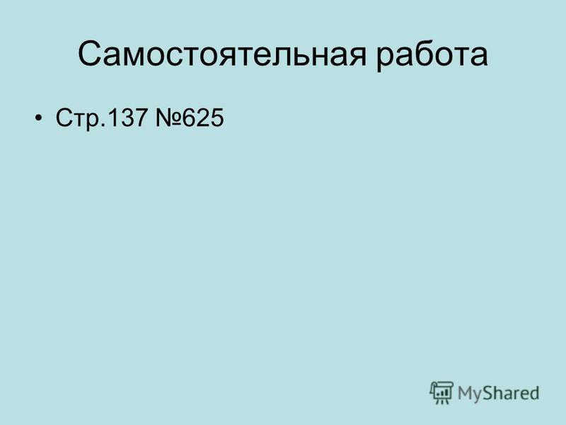 Самостоятельная работа Стр.137 625