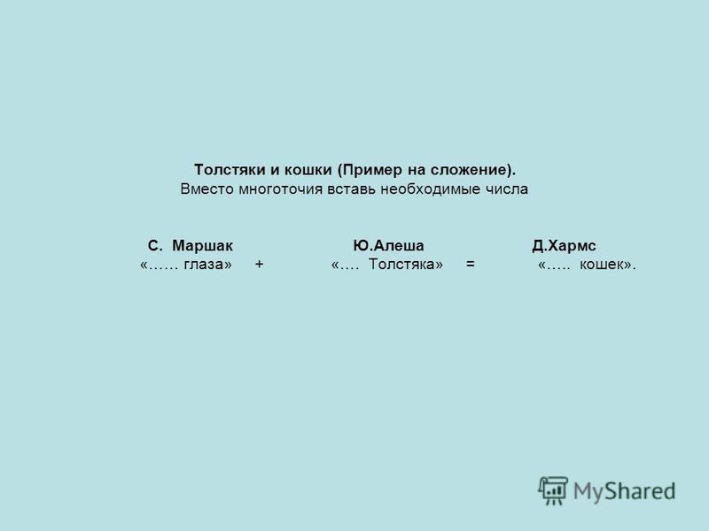 Толстяки и кошки (Пример на сложение). Вместо многоточия вставь необходимые числа С. Маршак Ю.Алеша Д.Хармс «…… глаза» + «…. Толстяка» = «….. кошек».