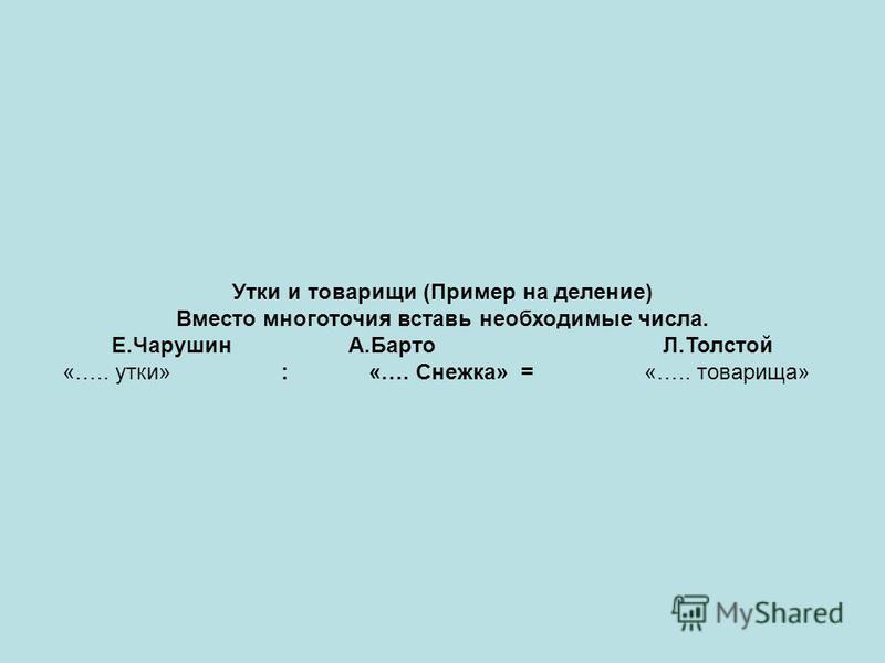 Утки и товарищи (Пример на деление) Вместо многоточия вставь необходимые числа. Е.Чарушин А.Барто Л.Толстой «….. утки» : «…. Снежка» = «….. товарища»