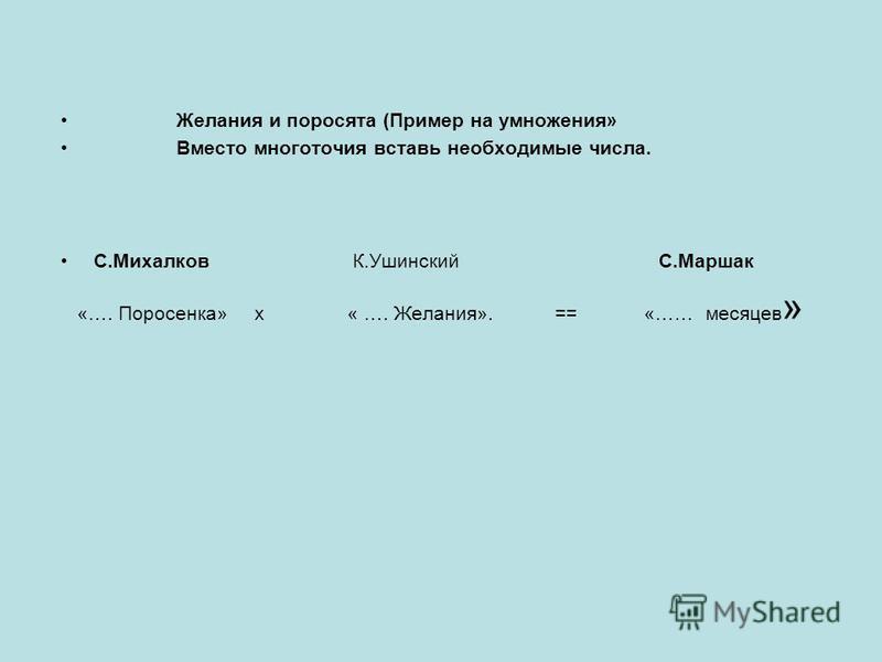Желания и поросята (Пример на умножения» Вместо многоточия вставь необходимые числа. С.Михалков К.Ушинский С.Маршак «…. Поросенка» х « …. Желания». == «…… месяцев »