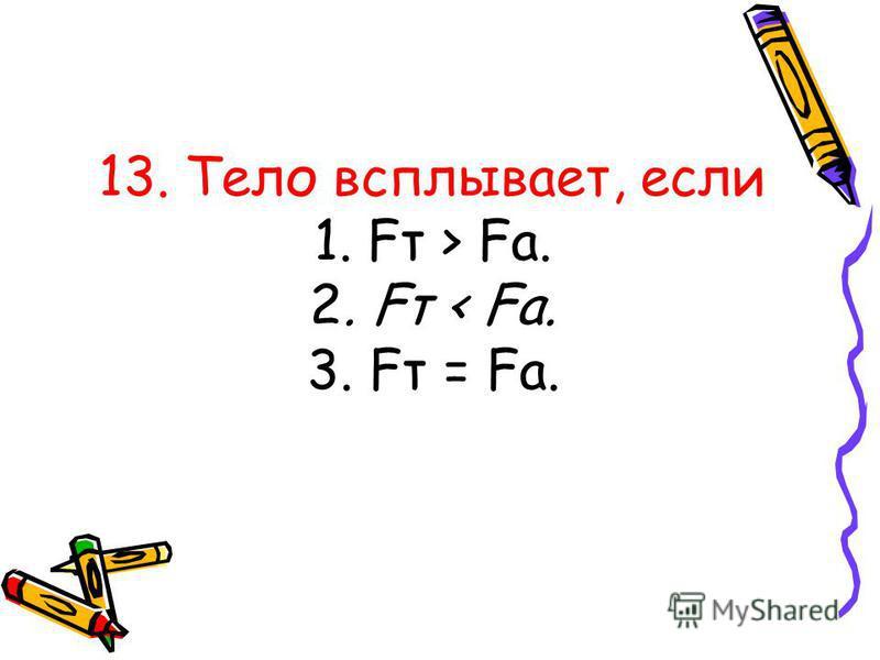 13. Тело всплывает, если 1. Fт > Fа. 2. Fт < Fа. 3. Fт = Fа.