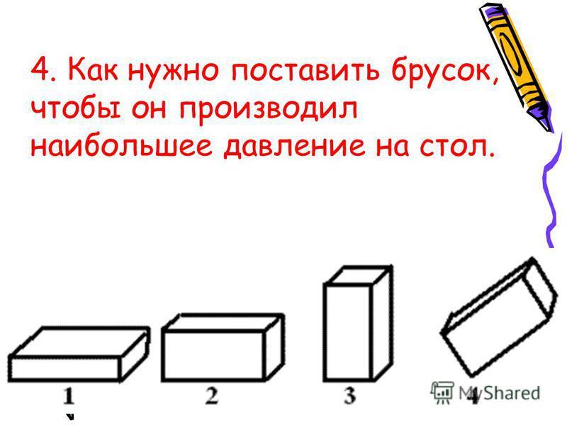 4. Как нужно поставить брусок, чтобы он производил наибольшее давление на стол.