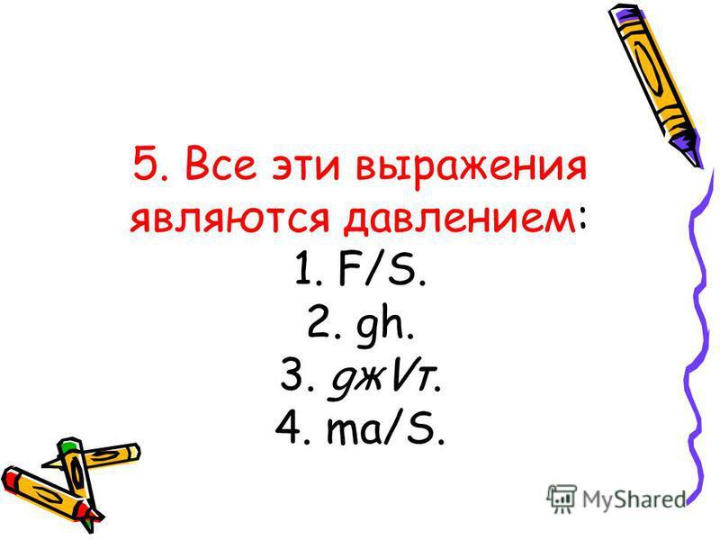 5. Все эти выражения являются давлением: 1. F/S. 2. gh. 3. gжVт. 4. ma/S.