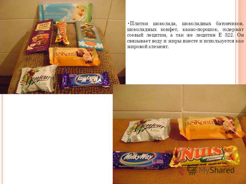 Плитки шоколада, шоколадных батончиков, шоколадных конфет, какао-порошок, содержат соевый лецитин, а так же лецитин Е 322. Он связывает воду и жиры вместе и используется как жировой элемент.
