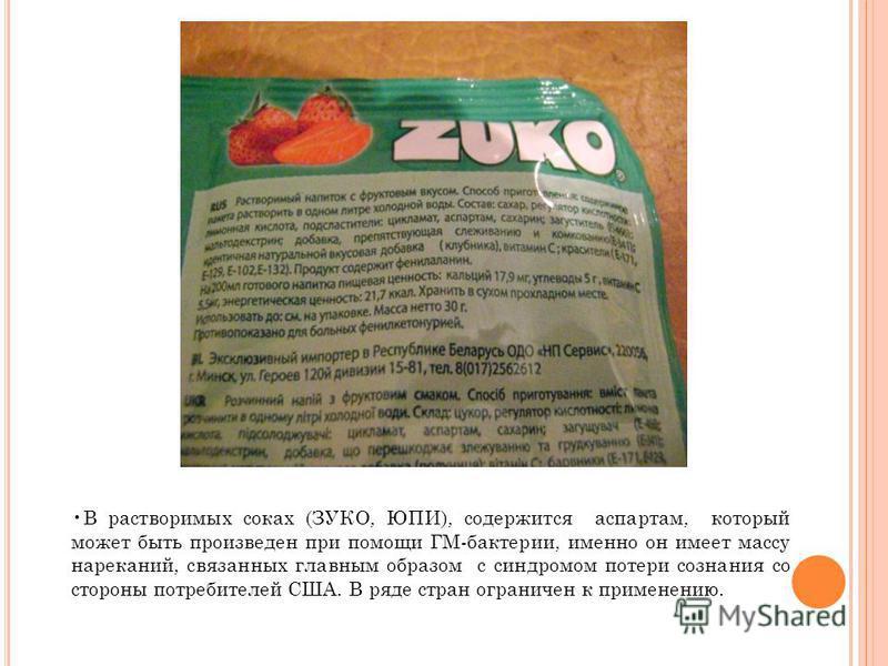 В растворимых соках (ЗУКО, ЮПИ), содержится аспартам, который может быть произведен при помощи ГМ-бактерии, именно он имеет массу нареканий, связанных главным образом с синдромом потери сознания со стороны потребителей США. В ряде стран ограничен к п